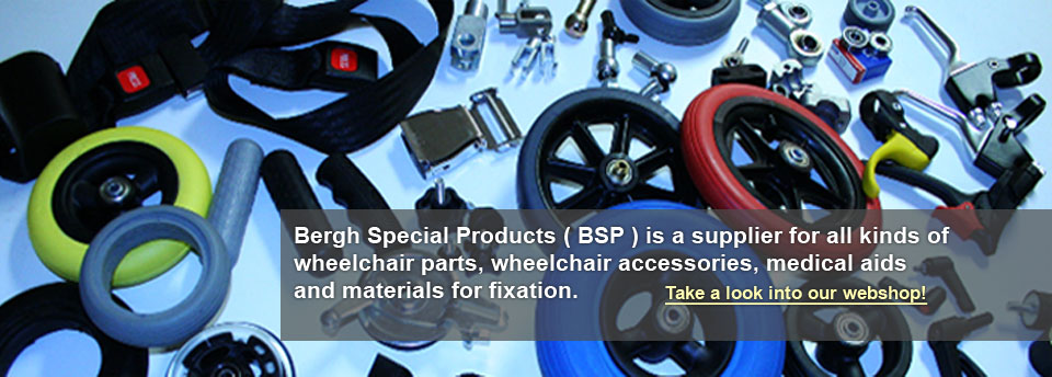 Bergh Special Products ( BSP ) is a supplier for all kinds of wheelchair parts, wheelchair accessories, medical aids and materials for fixation.